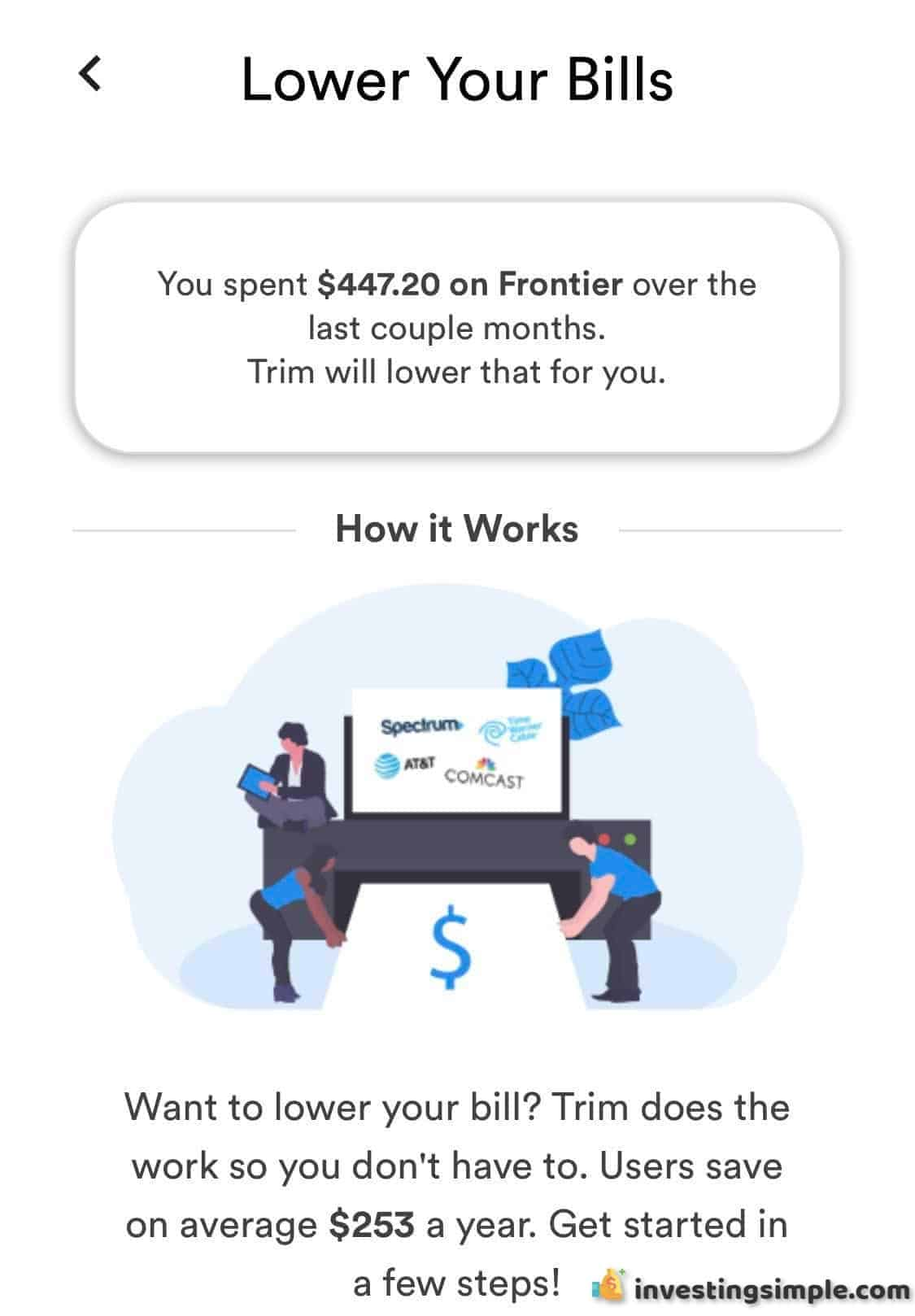 Trim will negotiate your cable bill on your behalf. For example, Trim will negotiate your cable bill with Frontier.
